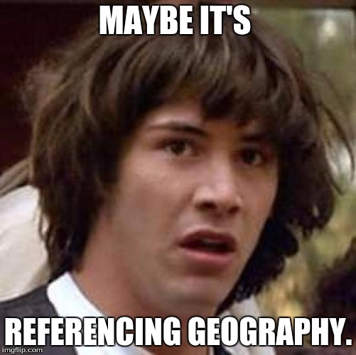 Conspiracy Keanu Meme | MAYBE IT'S REFERENCING GEOGRAPHY. | image tagged in memes,conspiracy keanu | made w/ Imgflip meme maker