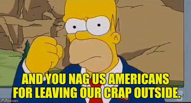AND YOU NAG US AMERICANS FOR LEAVING OUR CRAP OUTSIDE. | made w/ Imgflip meme maker
