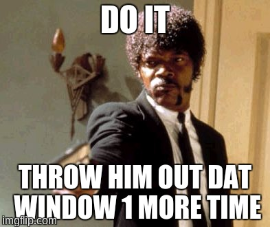 Say That Again I Dare You Meme | DO IT THROW HIM OUT DAT WINDOW 1 MORE TIME | image tagged in memes,say that again i dare you | made w/ Imgflip meme maker