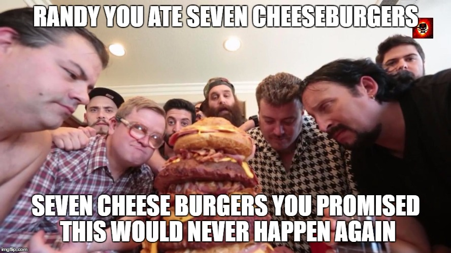 RANDY YOU ATE SEVEN CHEESEBURGERS SEVEN CHEESE BURGERS YOU PROMISED THIS WOULD NEVER HAPPEN AGAIN | image tagged in trailer park boys,epic meal time | made w/ Imgflip meme maker