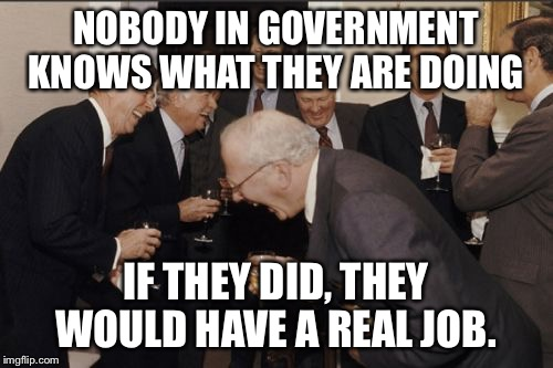 Laughing Men In Suits Meme | NOBODY IN GOVERNMENT KNOWS WHAT THEY ARE DOING IF THEY DID, THEY WOULD HAVE A REAL JOB. | image tagged in memes,laughing men in suits | made w/ Imgflip meme maker