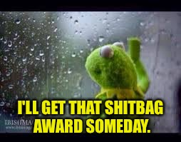 I'LL GET THAT SHITBAG AWARD SOMEDAY. | made w/ Imgflip meme maker