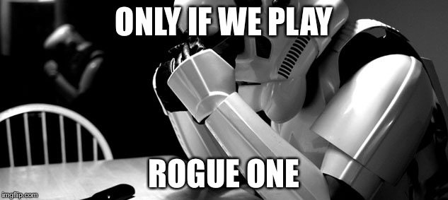 Cry | ONLY IF WE PLAY ROGUE ONE | image tagged in cry | made w/ Imgflip meme maker