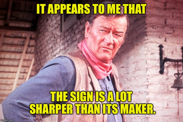 IT APPEARS TO ME THAT THE SIGN IS A LOT SHARPER THAN ITS MAKER. | made w/ Imgflip meme maker