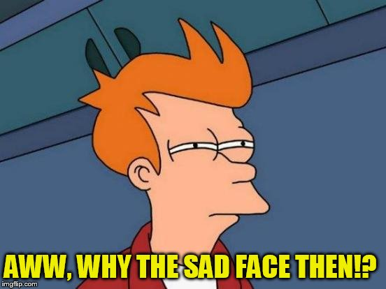 Futurama Fry Meme | AWW, WHY THE SAD FACE THEN!? | image tagged in memes,futurama fry | made w/ Imgflip meme maker