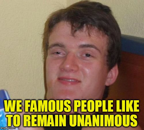 10 Guy Meme | WE FAMOUS PEOPLE LIKE TO REMAIN UNANIMOUS | image tagged in memes,10 guy | made w/ Imgflip meme maker