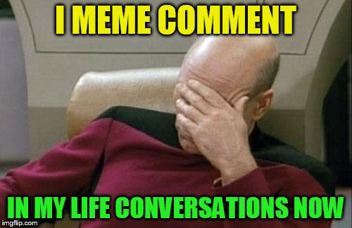 Captain Picard Facepalm Meme | I MEME COMMENT IN MY LIFE CONVERSATIONS NOW | image tagged in memes,captain picard facepalm | made w/ Imgflip meme maker