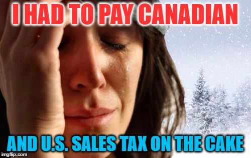 I HAD TO PAY CANADIAN AND U.S. SALES TAX ON THE CAKE | made w/ Imgflip meme maker