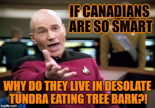 Picard Wtf Meme | IF CANADIANS ARE SO SMART WHY DO THEY LIVE IN DESOLATE TUNDRA EATING TREE BARK?! | image tagged in memes,picard wtf | made w/ Imgflip meme maker