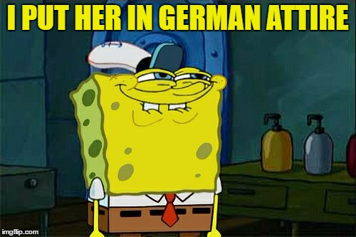 Dont You Squidward Meme | I PUT HER IN GERMAN ATTIRE | image tagged in memes,dont you squidward | made w/ Imgflip meme maker