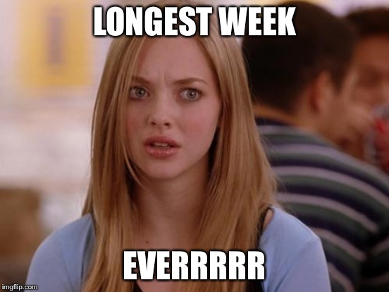 LONGEST WEEK EVERRRRR | made w/ Imgflip meme maker