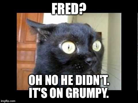FRED? OH NO HE DIDN'T. IT'S ON GRUMPY. | made w/ Imgflip meme maker