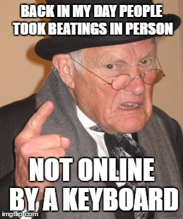 Keyboard Warriors | BACK IN MY DAY PEOPLE TOOK BEATINGS IN PERSON NOT ONLINE BY A KEYBOARD | image tagged in memes,back in my day | made w/ Imgflip meme maker