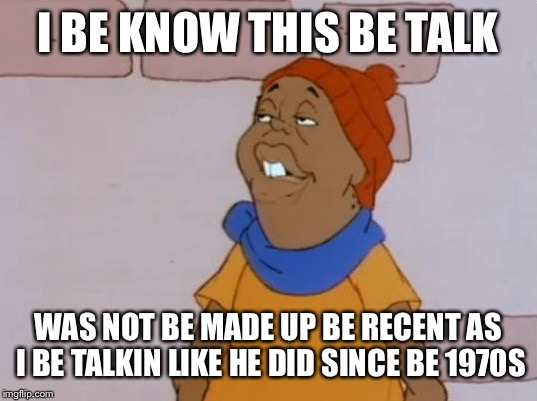 I BE KNOW THIS BE TALK WAS NOT BE MADE UP BE RECENT AS I BE TALKIN LIKE HE DID SINCE BE 1970S | made w/ Imgflip meme maker