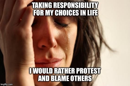 First World Problems Meme | TAKING RESPONSIBILITY FOR MY CHOICES IN LIFE I WOULD RATHER PROTEST AND BLAME OTHERS | image tagged in memes,first world problems | made w/ Imgflip meme maker