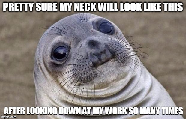 Neck wrinkles are a real struggle |  PRETTY SURE MY NECK WILL LOOK LIKE THIS; AFTER LOOKING DOWN AT MY WORK SO MANY TIMES | image tagged in memes,awkward moment sealion | made w/ Imgflip meme maker