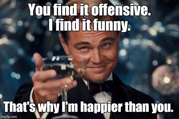 Leonardo Dicaprio Cheers Meme | You find it offensive. I find it funny. That's why I'm happier than you. | image tagged in memes,leonardo dicaprio cheers | made w/ Imgflip meme maker