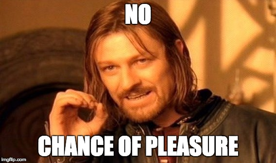 One Does Not Simply Meme | NO CHANCE OF PLEASURE | image tagged in memes,one does not simply | made w/ Imgflip meme maker