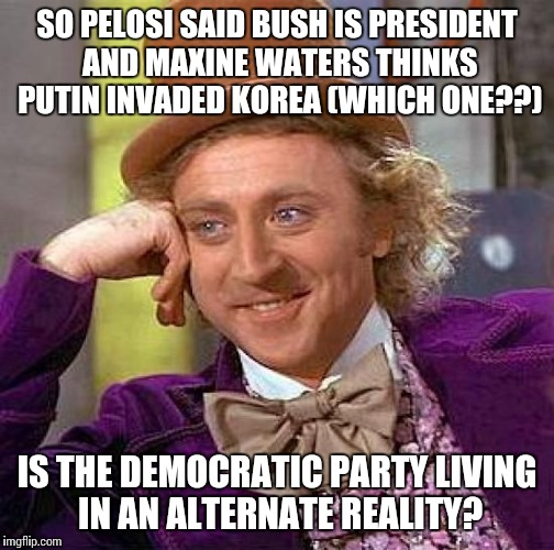 Creepy Condescending Wonka Meme | SO PELOSI SAID BUSH IS PRESIDENT AND MAXINE WATERS THINKS PUTIN INVADED KOREA (WHICH ONE??) IS THE DEMOCRATIC PARTY LIVING IN AN ALTERNATE R | image tagged in memes,creepy condescending wonka,liberals | made w/ Imgflip meme maker