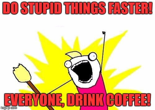 X All The Y Meme | DO STUPID THINGS FASTER! EVERYONE, DRINK COFFEE! | image tagged in memes,x all the y | made w/ Imgflip meme maker