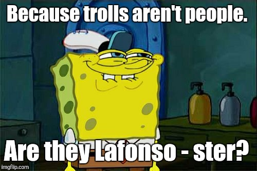 Dont You Squidward Meme | Because trolls aren't people. Are they Lafonso - ster? | image tagged in memes,dont you squidward | made w/ Imgflip meme maker
