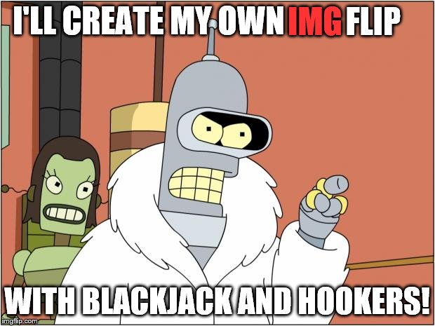 no offense imgflip | I'LL CREATE MY OWN WITH BLACKJACK AND HOOKERS! IMG FLIP | image tagged in memes,bender,futurama,blackjack,hookers,blackjack and hookers | made w/ Imgflip meme maker