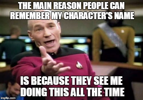 Picard Wtf Meme | THE MAIN REASON PEOPLE CAN REMEMBER MY CHARACTER'S NAME IS BECAUSE THEY SEE ME DOING THIS ALL THE TIME | image tagged in memes,picard wtf | made w/ Imgflip meme maker