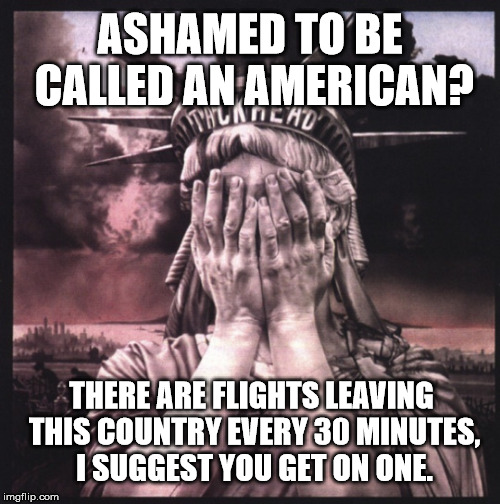 If you're ashamed to be called an American, the leave. It's that simple!  | ASHAMED TO BE CALLED AN AMERICAN? THERE ARE FLIGHTS LEAVING THIS COUNTRY EVERY 30 MINUTES, I SUGGEST YOU GET ON ONE. | image tagged in america,funny,clifton shepherd cliffshep | made w/ Imgflip meme maker