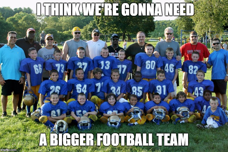 I THINK WE'RE GONNA NEED A BIGGER FOOTBALL TEAM | made w/ Imgflip meme maker