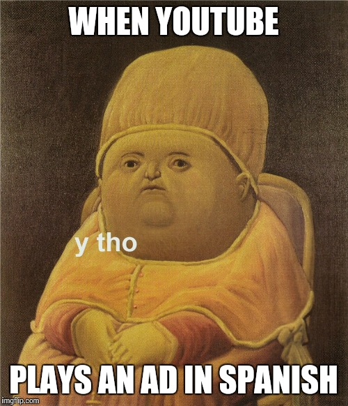 y tho | WHEN YOUTUBE PLAYS AN AD IN SPANISH | image tagged in y tho | made w/ Imgflip meme maker