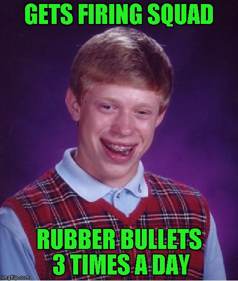 Bad Luck Brian Meme | GETS FIRING SQUAD RUBBER BULLETS 3 TIMES A DAY | image tagged in memes,bad luck brian | made w/ Imgflip meme maker
