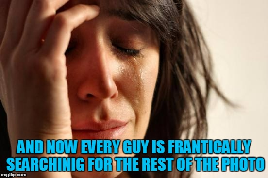 First World Problems Meme | AND NOW EVERY GUY IS FRANTICALLY SEARCHINIG FOR THE REST OF THE PHOTO | image tagged in memes,first world problems | made w/ Imgflip meme maker