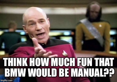 Picard Wtf Meme | THINK HOW MUCH FUN THAT BMW WOULD BE MANUAL?? | image tagged in memes,picard wtf | made w/ Imgflip meme maker