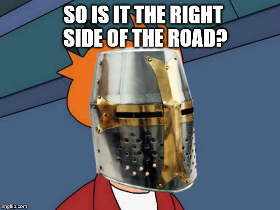 SO IS IT THE RIGHT SIDE OF THE ROAD? | made w/ Imgflip meme maker