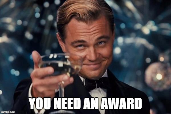 Leonardo Dicaprio Cheers Meme | YOU NEED AN AWARD | image tagged in memes,leonardo dicaprio cheers | made w/ Imgflip meme maker