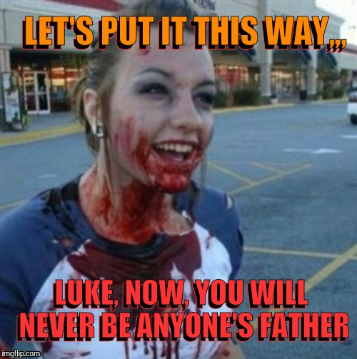 Psycho Nympho | LET'S PUT IT THIS WAY,,, LUKE, NOW, YOU WILL  NEVER BE ANYONE'S FATHER LUKE, NOW, YOU WILL  NEVER BE ANYONE'S FATHER LET'S PUT IT THIS WAY,, | image tagged in psycho nympho | made w/ Imgflip meme maker