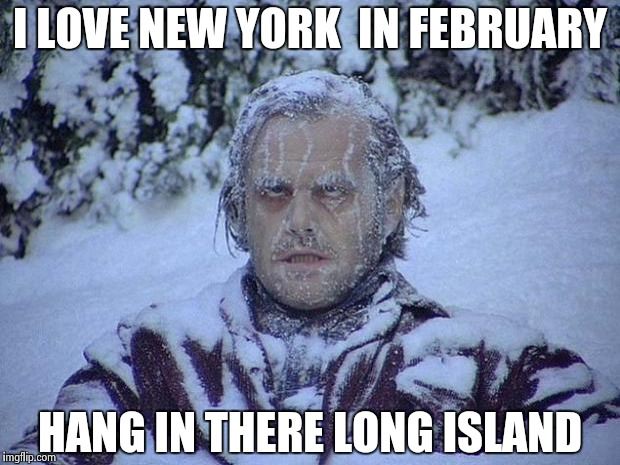 Jack Nicholson The Shining Snow Meme | I LOVE NEW YORK  IN FEBRUARY HANG IN THERE LONG ISLAND | image tagged in memes,jack nicholson the shining snow | made w/ Imgflip meme maker