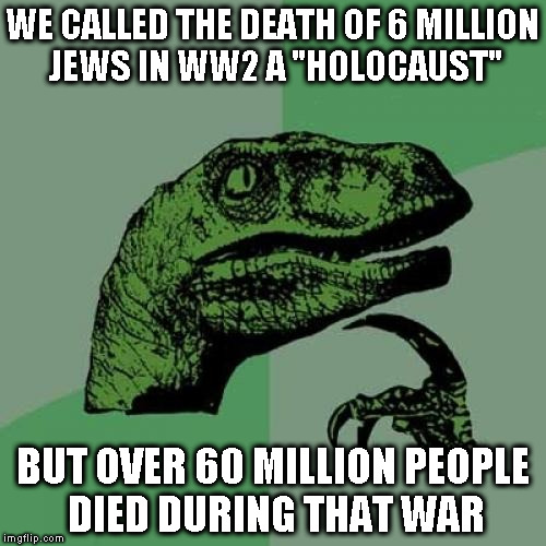 "Shouldn't all wars be labeled as ""holocausts""? 