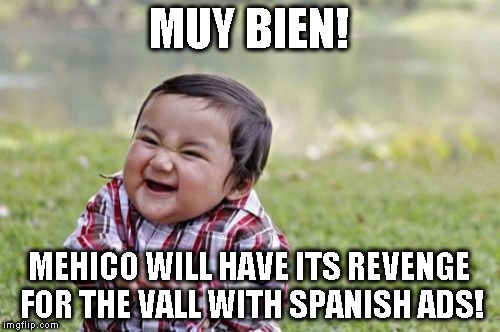 Evil Toddler Meme | MUY BIEN! MEHICO WILL HAVE ITS REVENGE FOR THE VALL WITH SPANISH ADS! | image tagged in memes,evil toddler | made w/ Imgflip meme maker