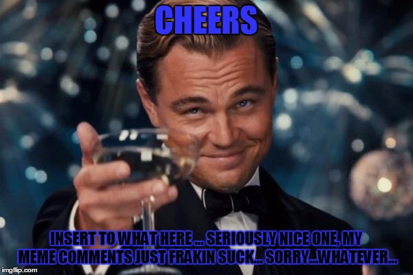 Leonardo Dicaprio Cheers Meme | CHEERS INSERT TO WHAT HERE ... SERIOUSLY NICE ONE, MY MEME COMMENTS JUST FRAKIN SUCK... SORRY...WHATEVER... | image tagged in memes,leonardo dicaprio cheers | made w/ Imgflip meme maker