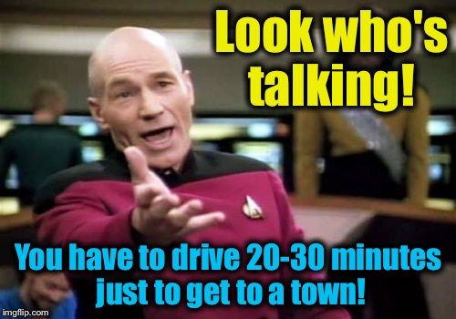 Picard Wtf Meme | Look who's talking! You have to drive 20-30 minutes just to get to a town! | image tagged in memes,picard wtf | made w/ Imgflip meme maker