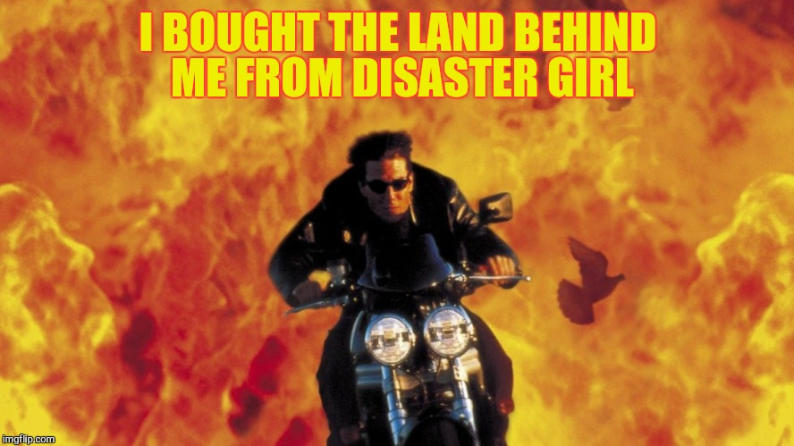 I BOUGHT THE LAND BEHIND ME FROM DISASTER GIRL | made w/ Imgflip meme maker