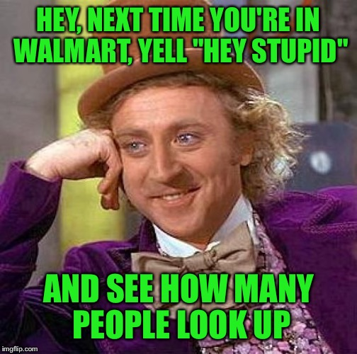"Creepy Condescending Wonka Meme | HEY, NEXT TIME YOU'RE IN WALMART, YELL ""HEY STUPID"" AND SEE HOW MANY PEOPLE LOOK UP 