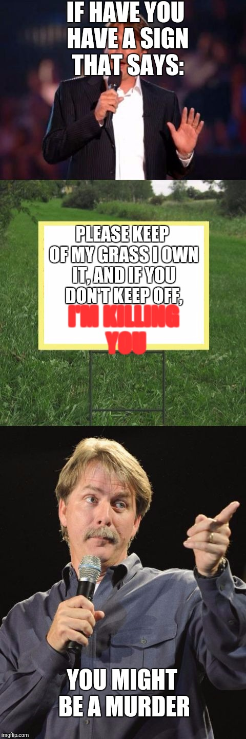 Yep we got a murder | IF HAVE YOU HAVE A SIGN THAT SAYS: PLEASE KEEP OF MY GRASS I OWN IT, AND IF YOU DON'T KEEP OFF, I'M KILLING YOU YOU MIGHT BE A MURDER | image tagged in jeff foxworthy front yard sign | made w/ Imgflip meme maker