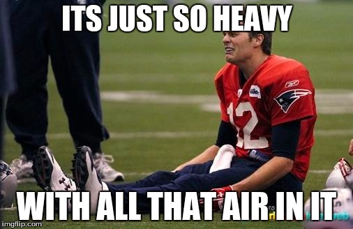 Tom Brady crying  | ITS JUST SO HEAVY WITH ALL THAT AIR IN IT | image tagged in tom brady crying | made w/ Imgflip meme maker