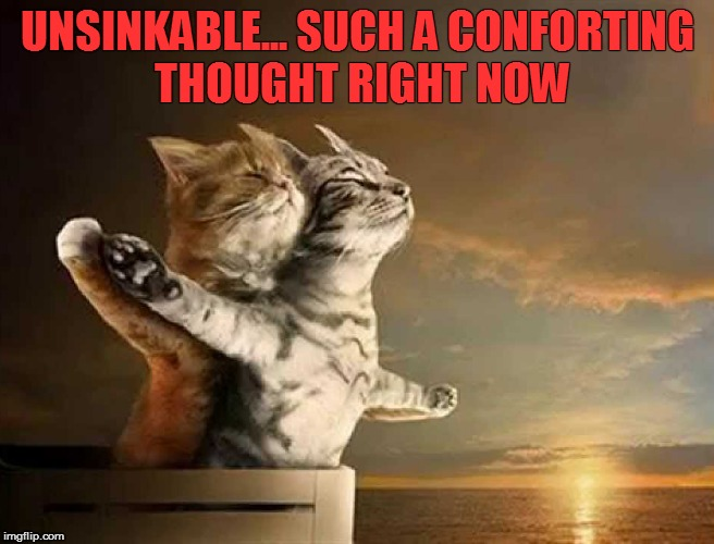UNSINKABLE... SUCH A CONFORTING THOUGHT RIGHT NOW | made w/ Imgflip meme maker
