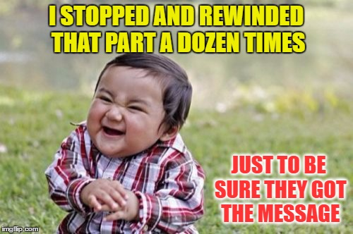 Evil Toddler Meme | I STOPPED AND REWINDED THAT PART A DOZEN TIMES JUST TO BE SURE THEY GOT THE MESSAGE | image tagged in memes,evil toddler | made w/ Imgflip meme maker