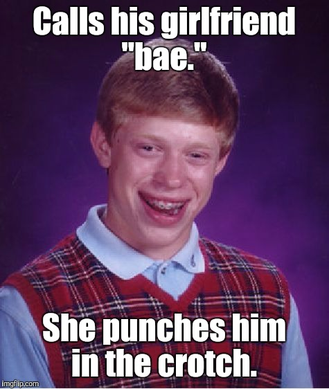 "Bad Luck Brian Meme | Calls his girlfriend ""bae."" She punches him in the crotch. 