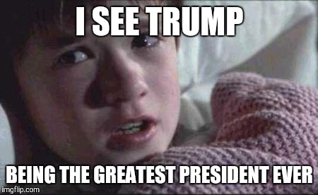 I See Dead People Meme | I SEE TRUMP BEING THE GREATEST PRESIDENT EVER | image tagged in memes,i see dead people | made w/ Imgflip meme maker