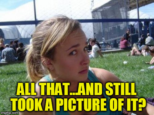 ALL THAT...AND STILL TOOK A PICTURE OF IT? | made w/ Imgflip meme maker